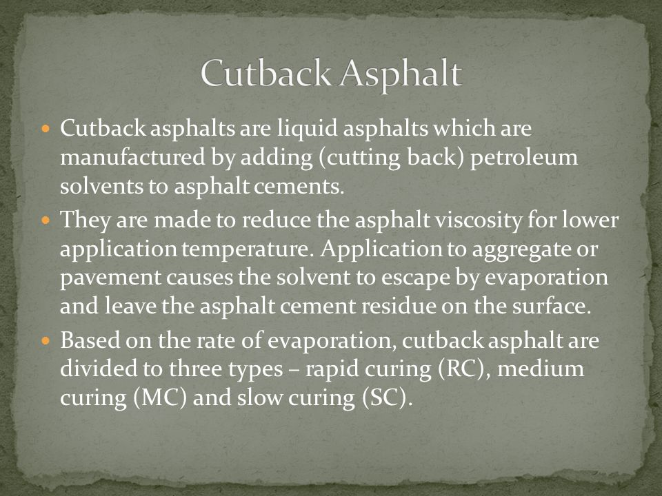 Cutback Asphalt Cutback asphalts are liquid asphalts which are manufactured by adding (cutting back) petroleum solvents to asphalt cements.