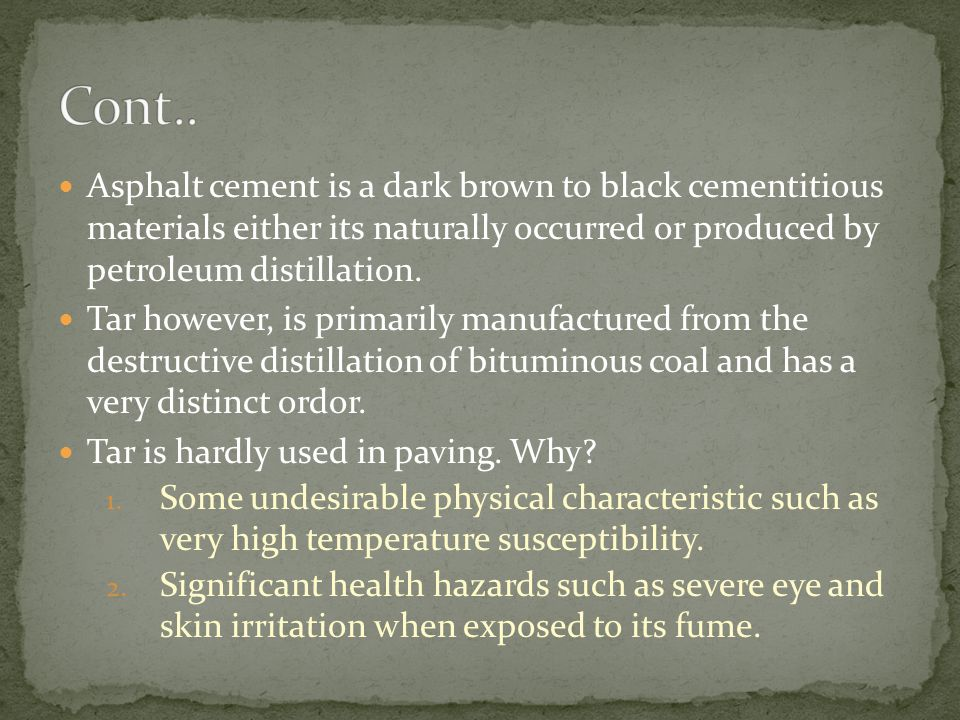 Cont.. Asphalt cement is a dark brown to black cementitious materials either its naturally occurred or produced by petroleum distillation.