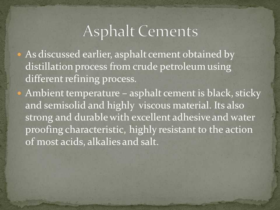Asphalt Cements As discussed earlier, asphalt cement obtained by distillation process from crude petroleum using different refining process.