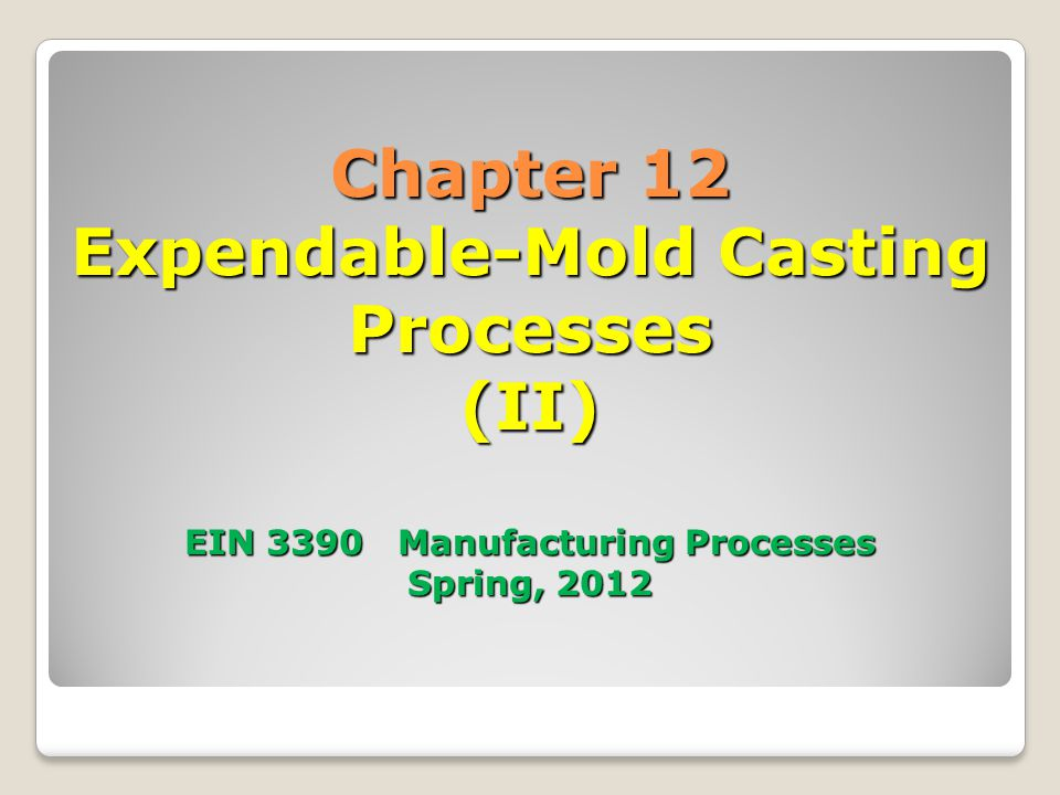 Chapter 12 Expendable-Mold Casting Processes (II) EIN 3390 Manufacturing Processes Spring, 2012