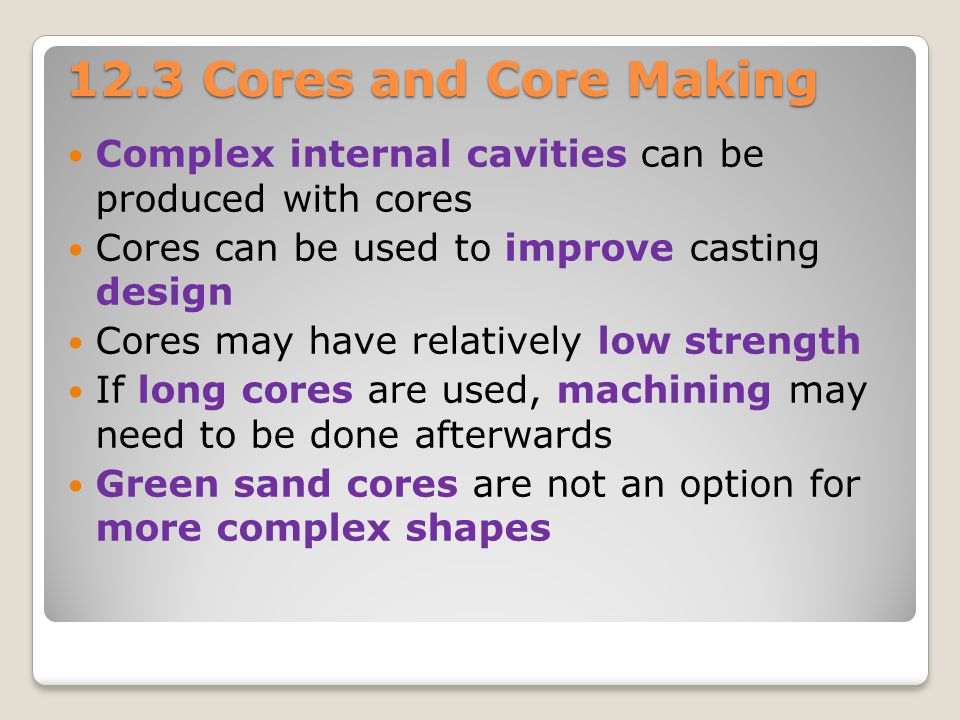 12.3 Cores and Core Making Complex internal cavities can be produced with cores. Cores can be used to improve casting design.