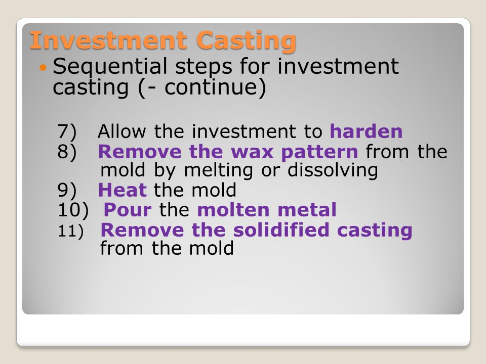 Investment Casting Sequential steps for investment casting (- continue) 7) Allow the investment to harden.