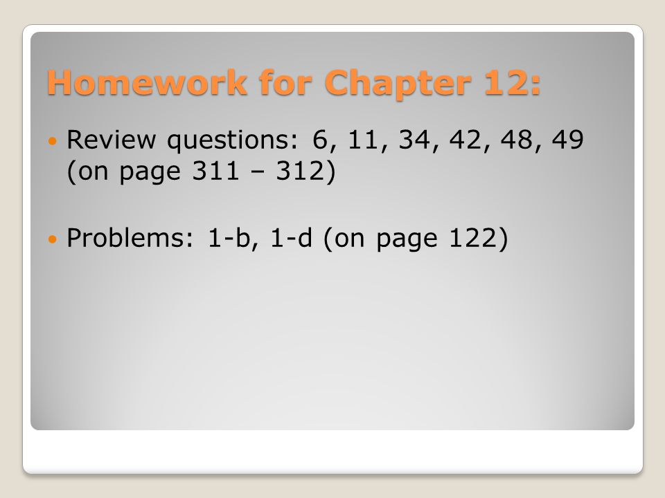 Homework for Chapter 12: Review questions: 6, 11, 34, 42, 48, 49 (on page 311 – 312) Problems: 1-b, 1-d (on page 122)