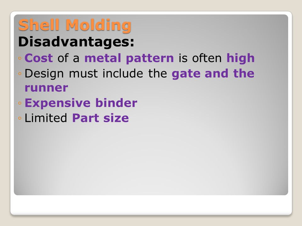 Shell Molding Disadvantages: Cost of a metal pattern is often high