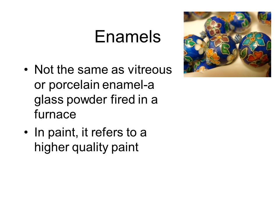 Enamels Not the same as vitreous or porcelain enamel-a glass powder fired in a furnace.