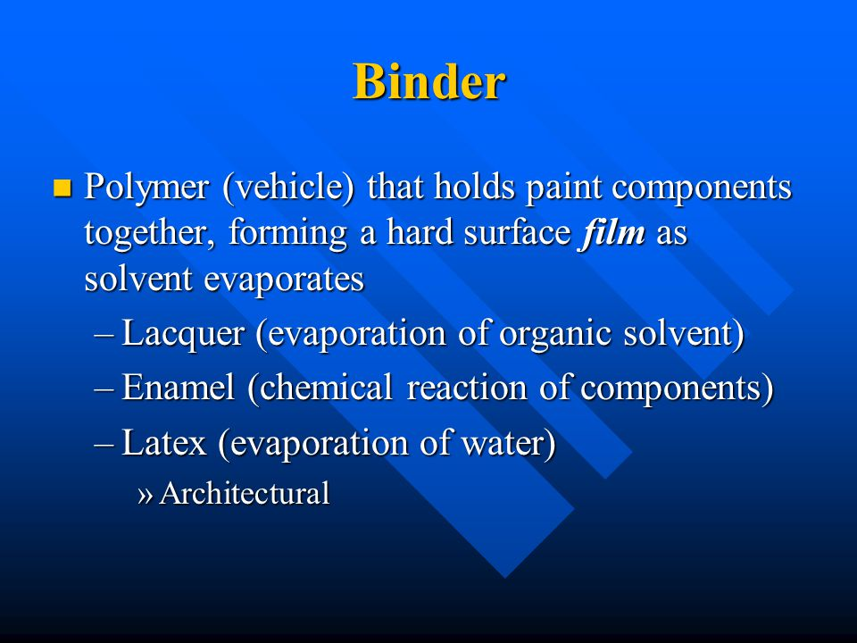 Binder Polymer (vehicle) that holds paint components together, forming a hard surface film as solvent evaporates.