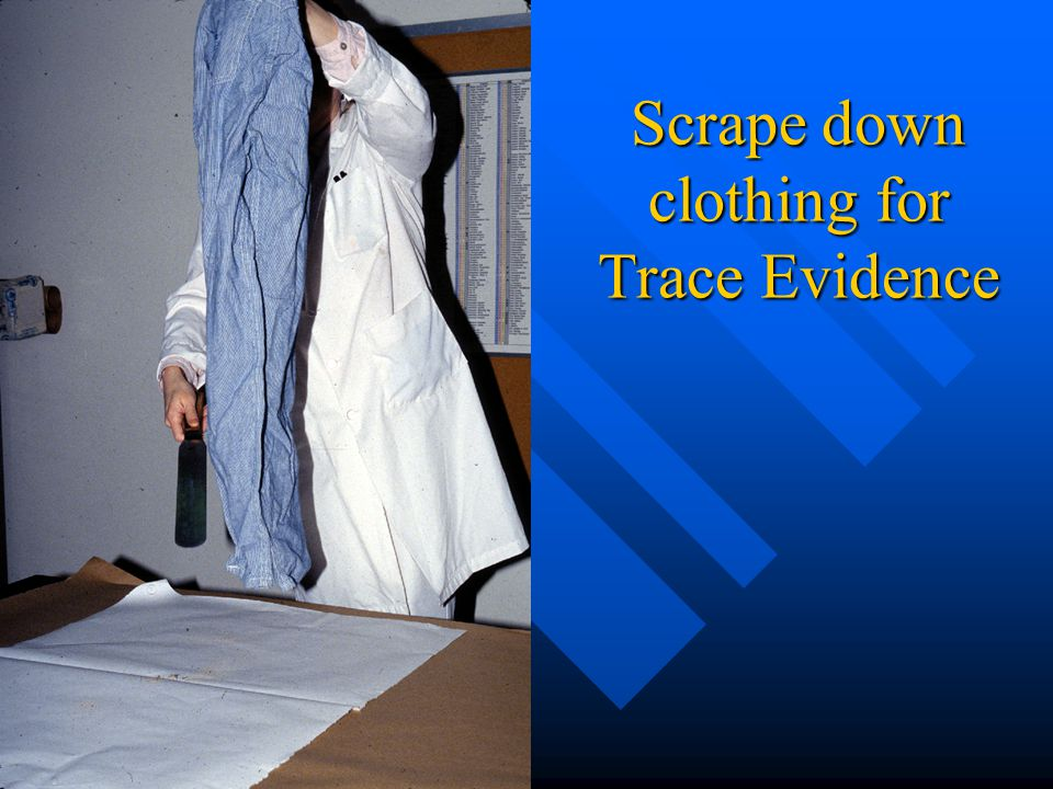 Scrape down clothing for Trace Evidence