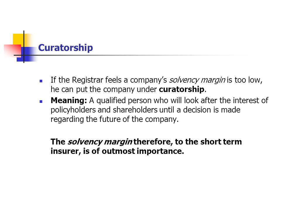 Curatorship If the Registrar feels a company's solvency margin is too low, he can put the company under curatorship.