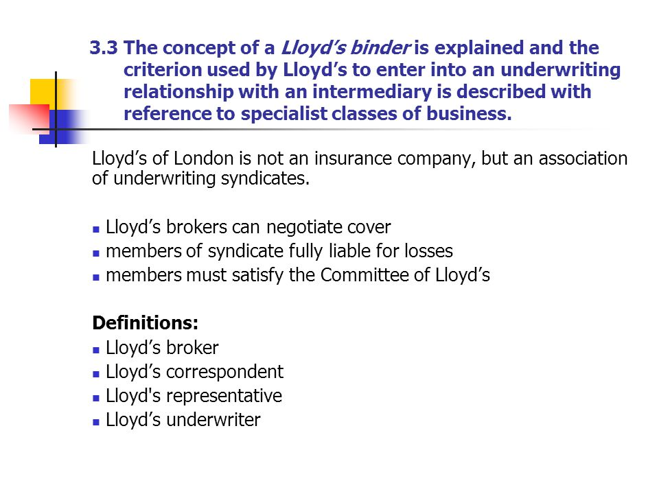 3.3 The concept of a Lloyd's binder is explained and the criterion used by Lloyd's to enter into an underwriting relationship with an intermediary is described with reference to specialist classes of business.
