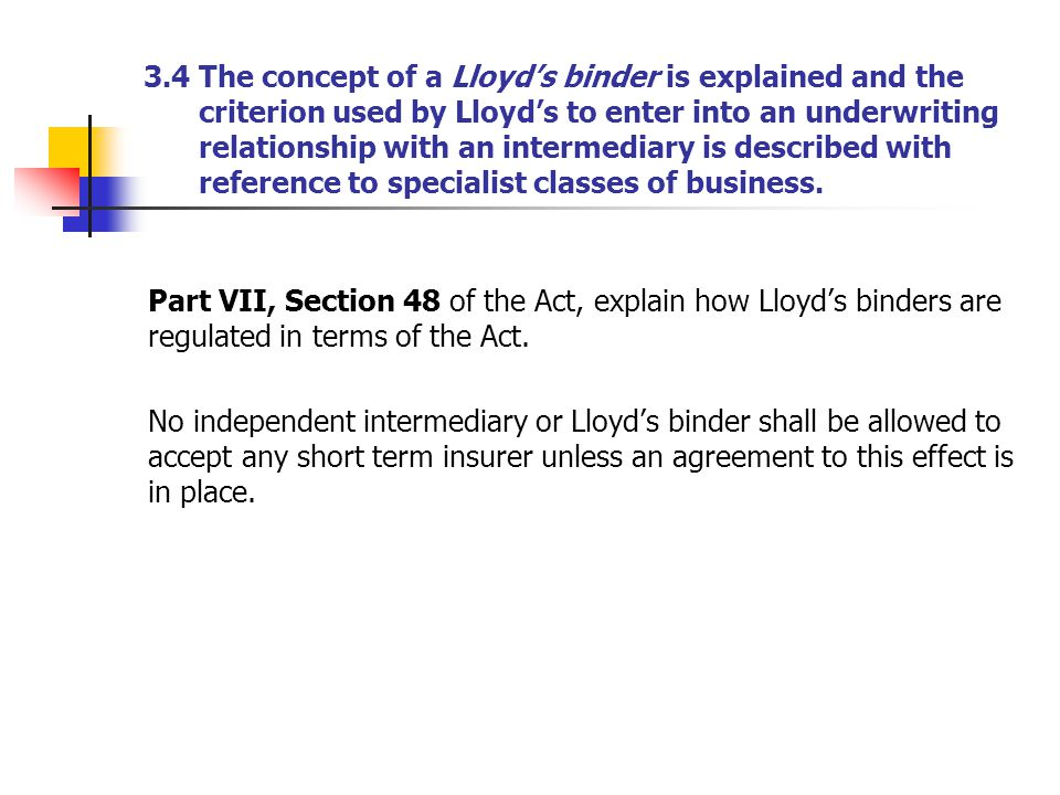 3.4 The concept of a Lloyd's binder is explained and the criterion used by Lloyd's to enter into an underwriting relationship with an intermediary is described with reference to specialist classes of business.