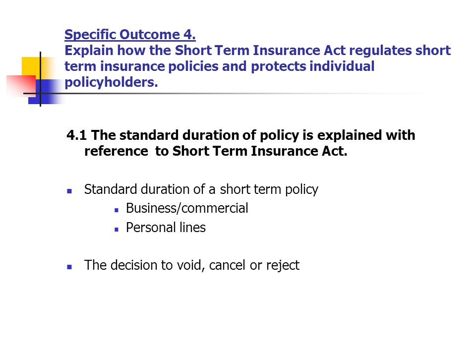 Specific Outcome 4. Explain how the Short Term Insurance Act regulates short term insurance policies and protects individual policyholders.