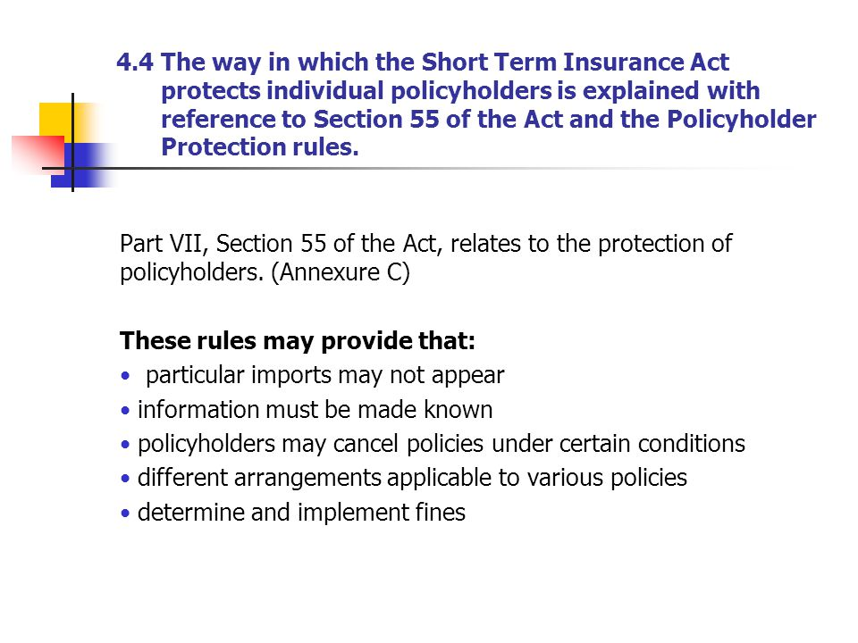 4.4 The way in which the Short Term Insurance Act protects individual policyholders is explained with reference to Section 55 of the Act and the Policyholder Protection rules.