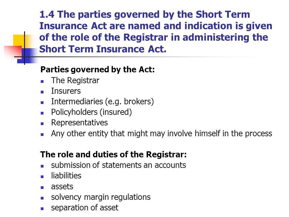 1.4 The parties governed by the Short Term Insurance Act are named and indication is given of the role of the Registrar in administering the Short Term Insurance Act.