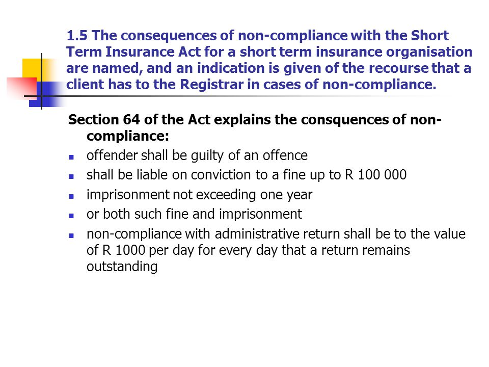 1.5 The consequences of non-compliance with the Short Term Insurance Act for a short term insurance organisation are named, and an indication is given of the recourse that a client has to the Registrar in cases of non-compliance.