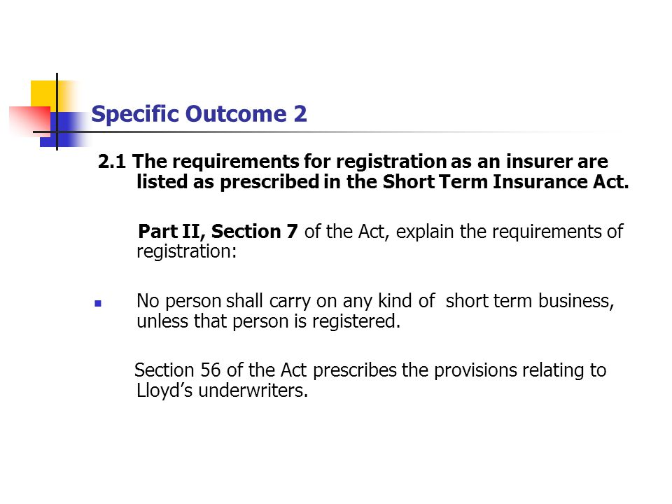 Specific Outcome 2 2.1 The requirements for registration as an insurer are listed as prescribed in the Short Term Insurance Act.