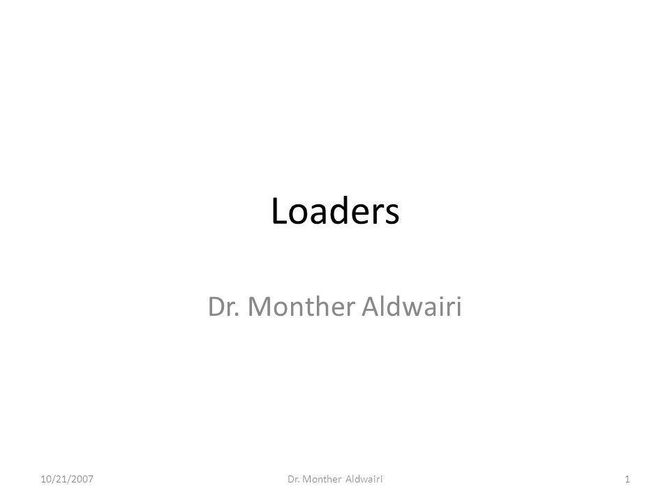 Loaders Dr. Monther Aldwairi 10/21/2007 Dr. Monther Aldwairi