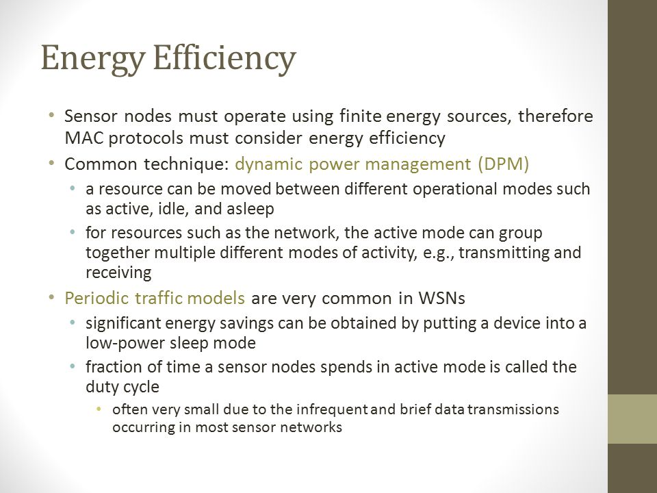 Energy Efficiency Sensor nodes must operate using finite energy sources, therefore MAC protocols must consider energy efficiency.