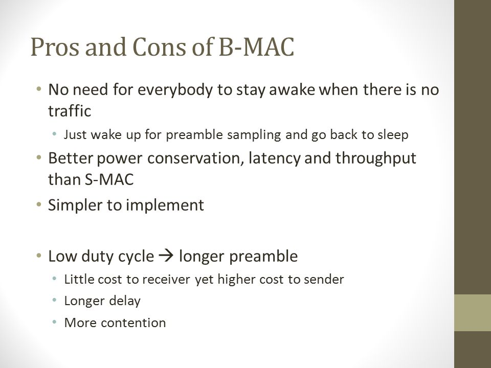Pros and Cons of B-MAC No need for everybody to stay awake when there is no traffic. Just wake up for preamble sampling and go back to sleep.