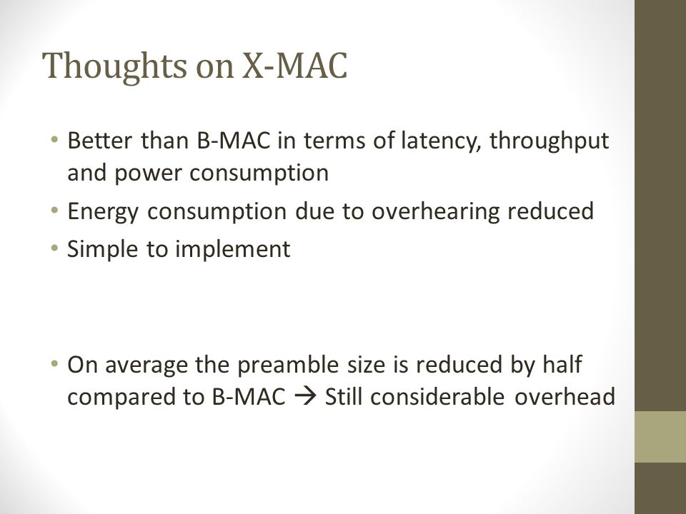 Thoughts on X-MAC Better than B-MAC in terms of latency, throughput and power consumption. Energy consumption due to overhearing reduced.