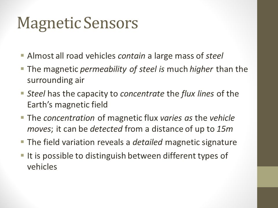 Magnetic Sensors Almost all road vehicles contain a large mass of steel. The magnetic permeability of steel is much higher than the surrounding air.