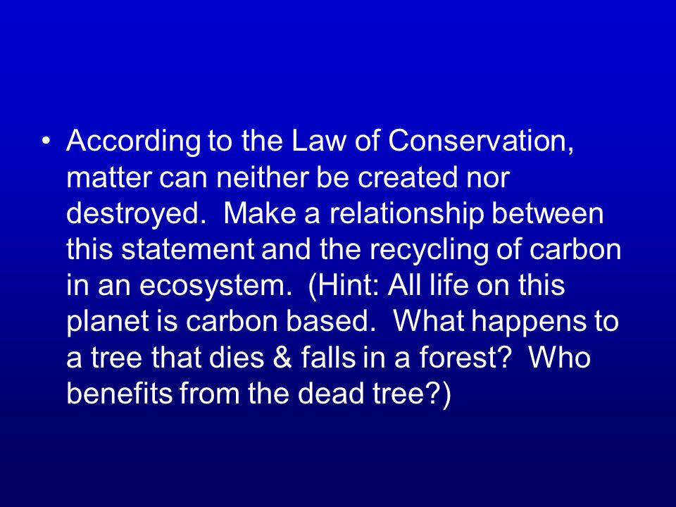 According to the Law of Conservation, matter can neither be created nor destroyed.