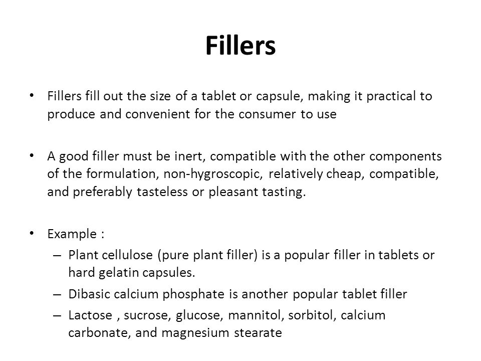 Fillers Fillers fill out the size of a tablet or capsule, making it practical to produce and convenient for the consumer to use.