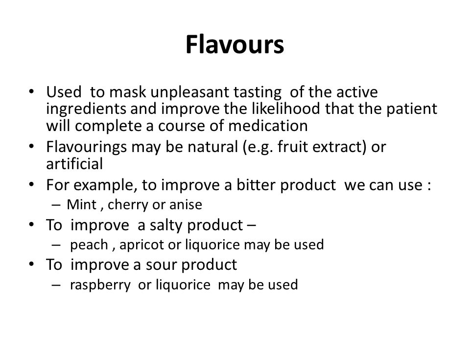 Flavours Used to mask unpleasant tasting of the active ingredients and improve the likelihood that the patient will complete a course of medication.