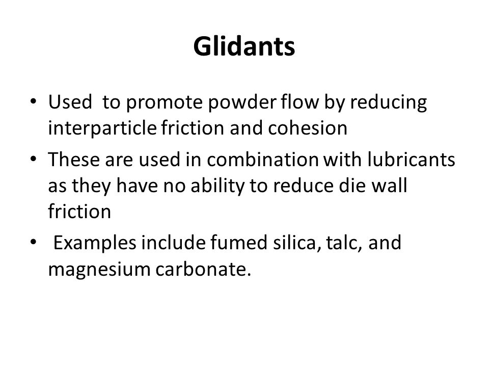 Glidants Used to promote powder flow by reducing interparticle friction and cohesion.