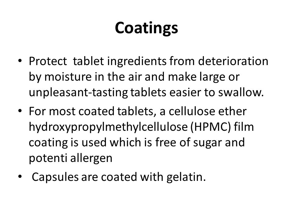Coatings Protect tablet ingredients from deterioration by moisture in the air and make large or unpleasant-tasting tablets easier to swallow.