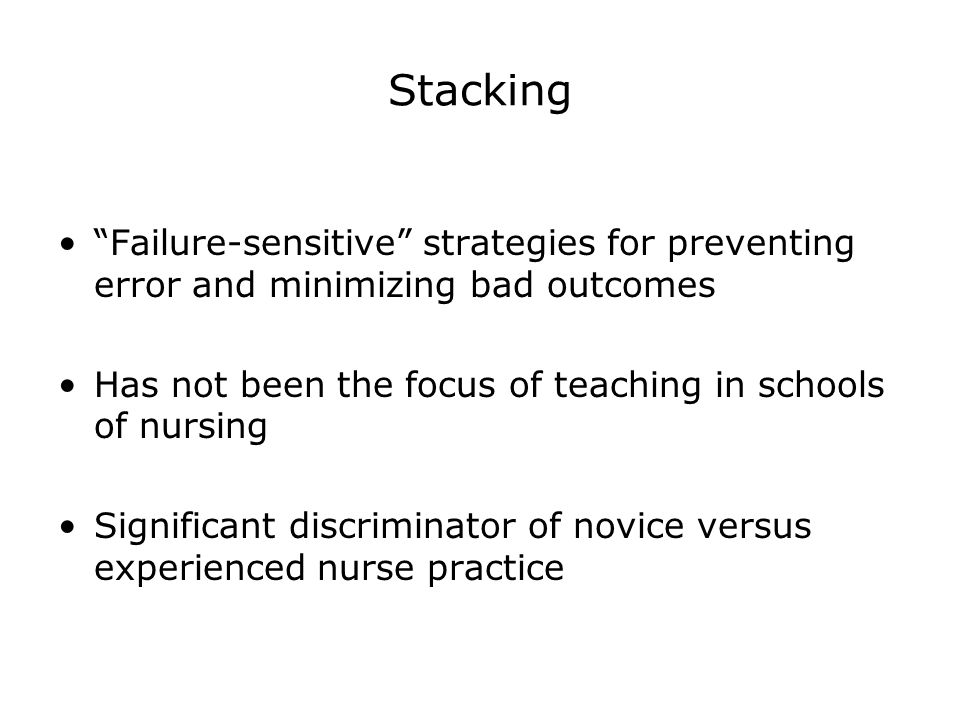 Stacking Failure-sensitive strategies for preventing error and minimizing bad outcomes. Has not been the focus of teaching in schools of nursing.
