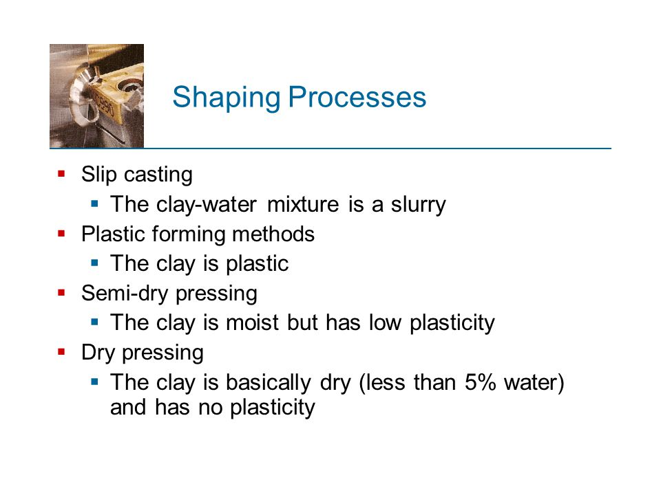 Shaping Processes The clay-water mixture is a slurry