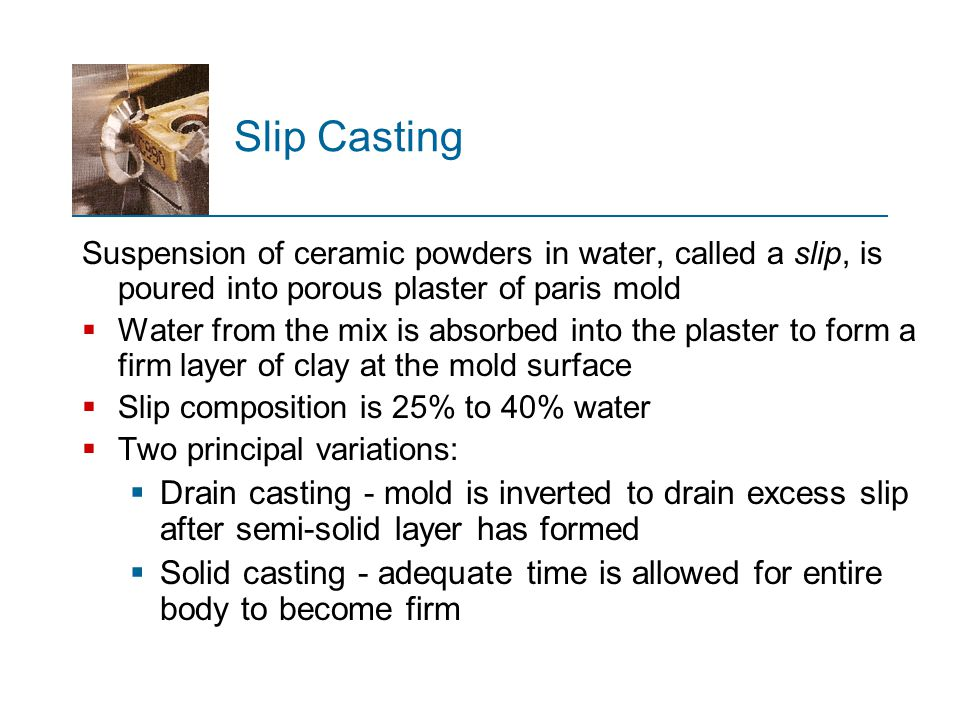 Slip Casting Suspension of ceramic powders in water, called a slip, is poured into porous plaster of paris mold.