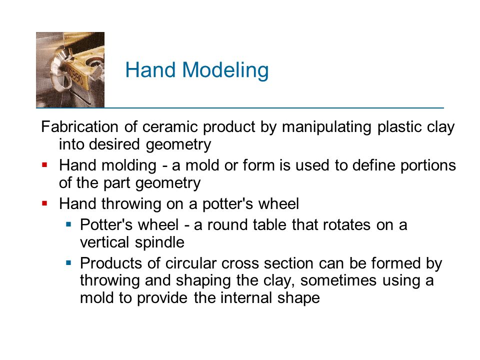 Hand Modeling Fabrication of ceramic product by manipulating plastic clay into desired geometry.
