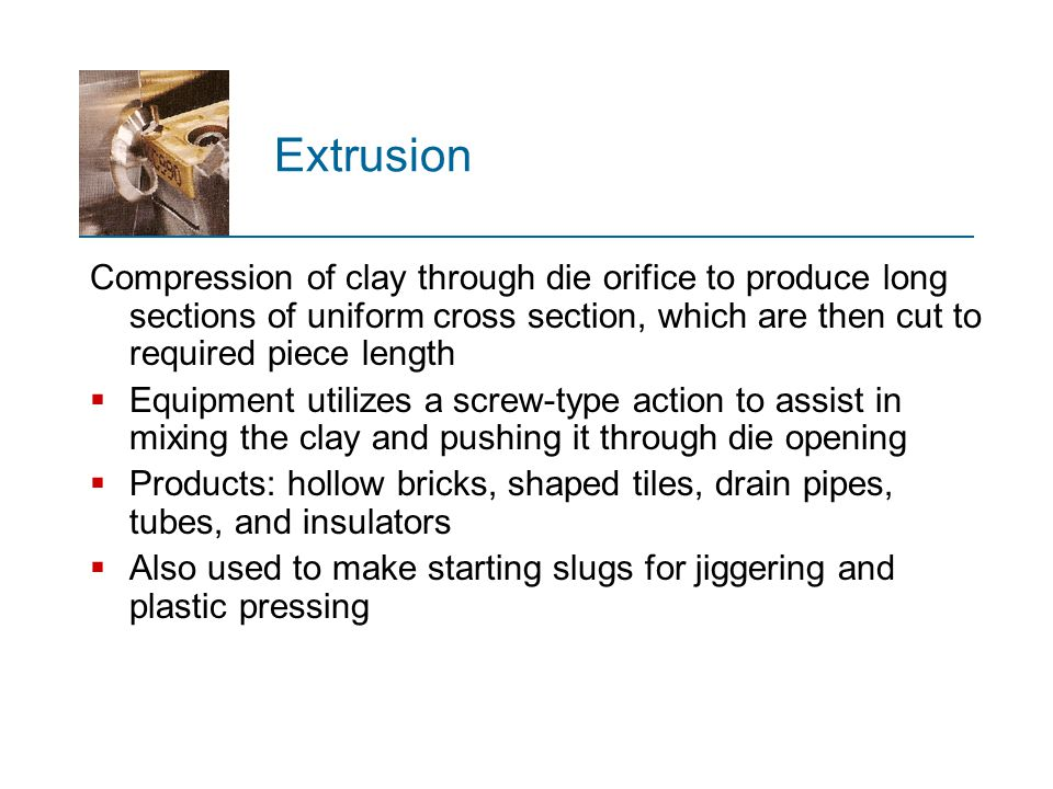 Extrusion Compression of clay through die orifice to produce long sections of uniform cross section, which are then cut to required piece length.