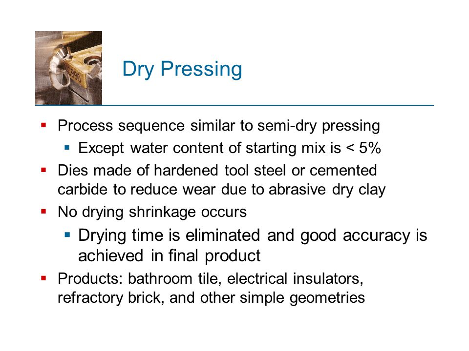 Dry Pressing Process sequence similar to semi‑dry pressing. Except water content of starting mix is < 5%
