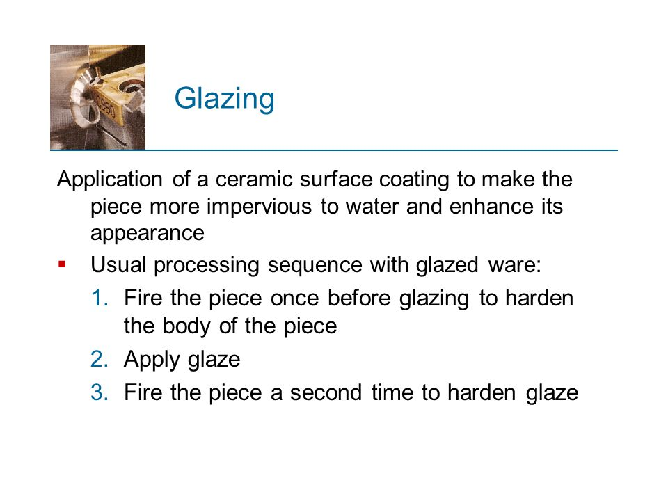 Glazing Application of a ceramic surface coating to make the piece more impervious to water and enhance its appearance.