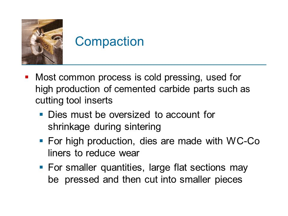 Compaction Most common process is cold pressing, used for high production of cemented carbide parts such as cutting tool inserts.