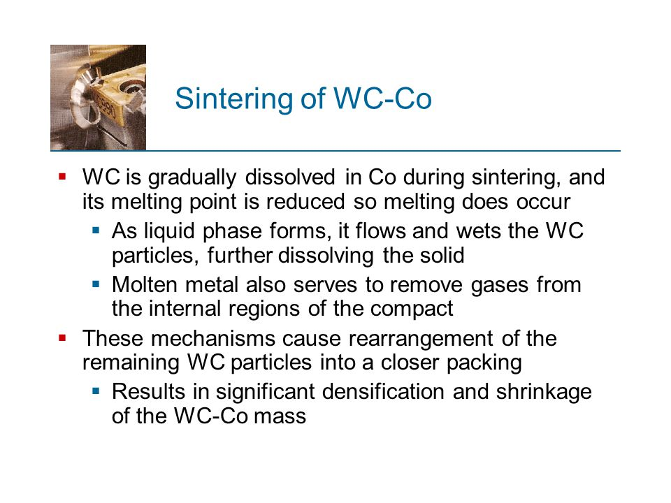 Sintering of WC-Co WC is gradually dissolved in Co during sintering, and its melting point is reduced so melting does occur.