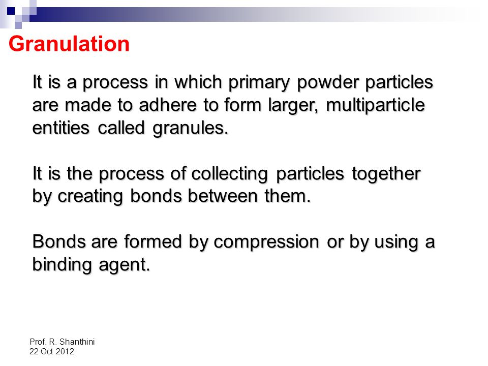 Granulation It is a process in which primary powder particles are made to adhere to form larger, multiparticle entities called granules.