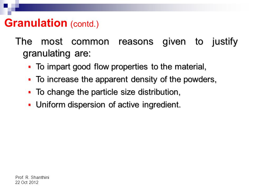 Granulation (contd.) The most common reasons given to justify granulating are: To impart good flow properties to the material,