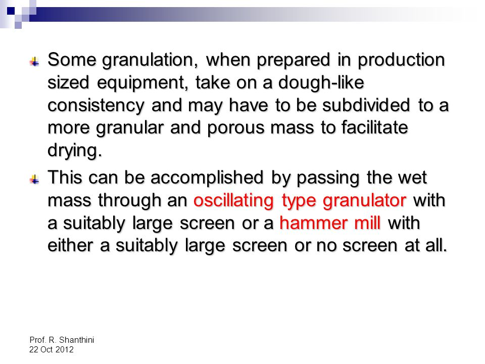 Some granulation, when prepared in production sized equipment, take on a dough-like consistency and may have to be subdivided to a more granular and porous mass to facilitate drying.