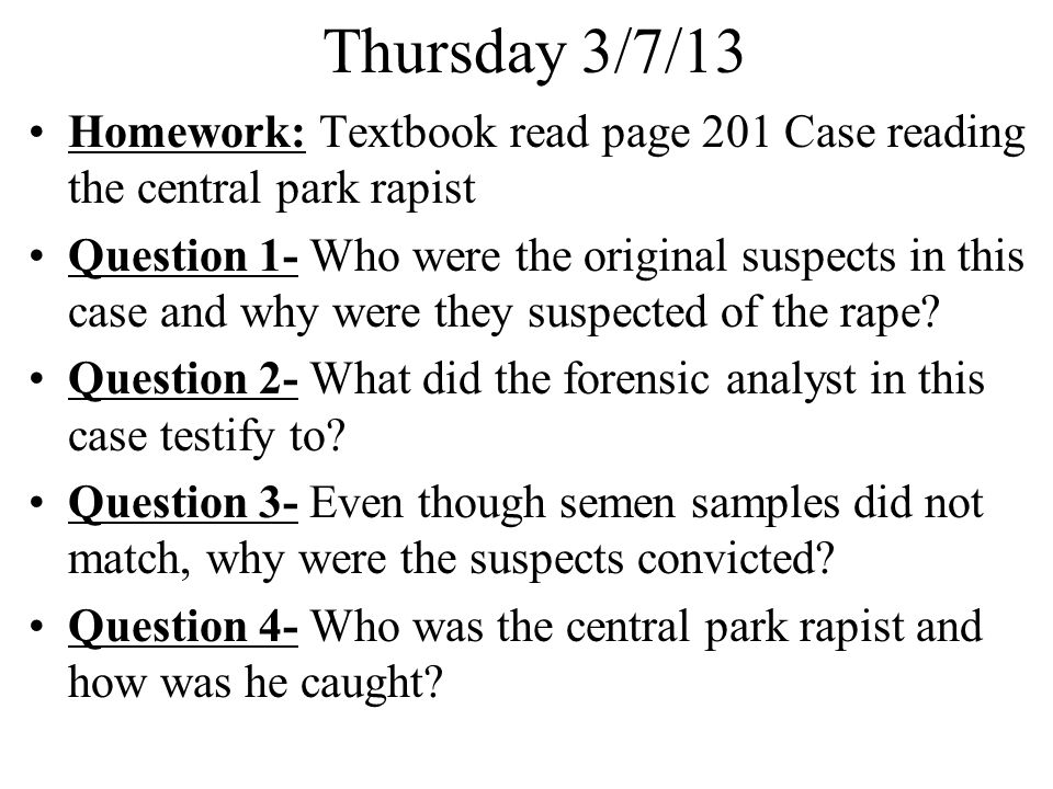 Thursday 3/7/13 Homework: Textbook read page 201 Case reading the central park rapist.