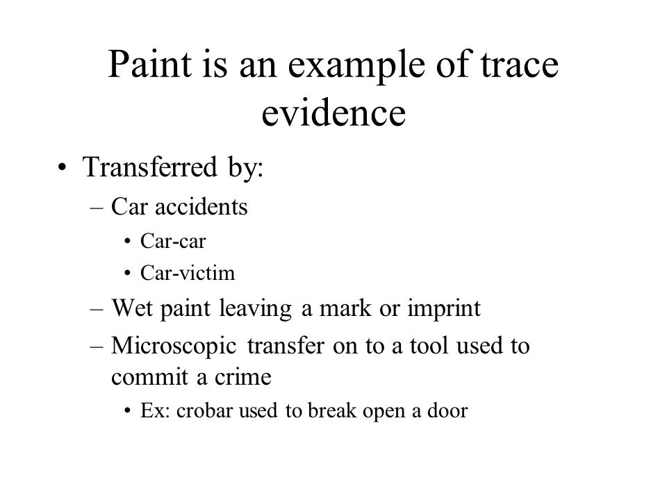Paint is an example of trace evidence