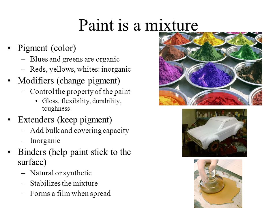 Paint is a mixture Pigment (color) Modifiers (change pigment)