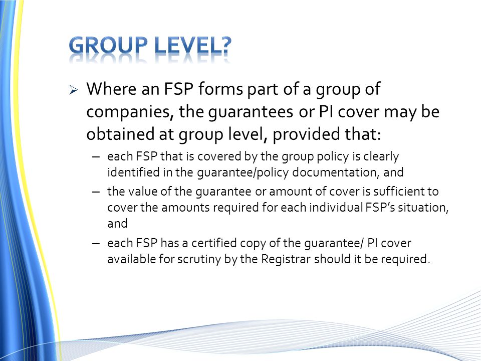 Group level Where an FSP forms part of a group of companies, the guarantees or PI cover may be obtained at group level, provided that: