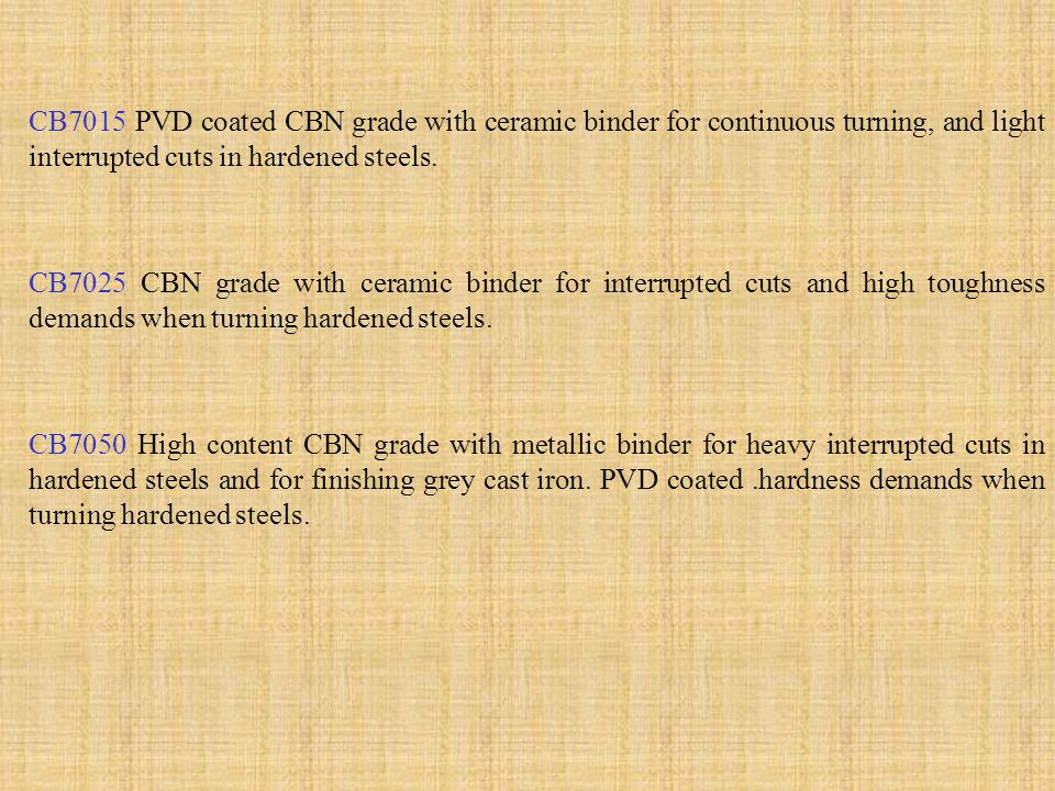 CB7015 PVD coated CBN grade with ceramic binder for continuous turning, and light interrupted cuts in hardened steels.