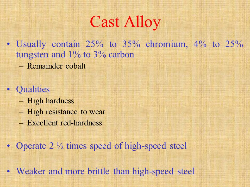 Cast Alloy Usually contain 25% to 35% chromium, 4% to 25% tungsten and 1% to 3% carbon. Remainder cobalt.