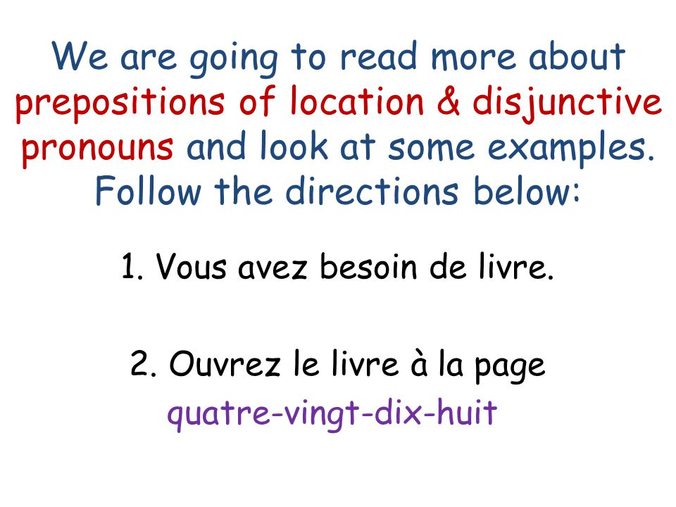 We are going to read more about prepositions of location & disjunctive pronouns and look at some examples. Follow the directions below:
