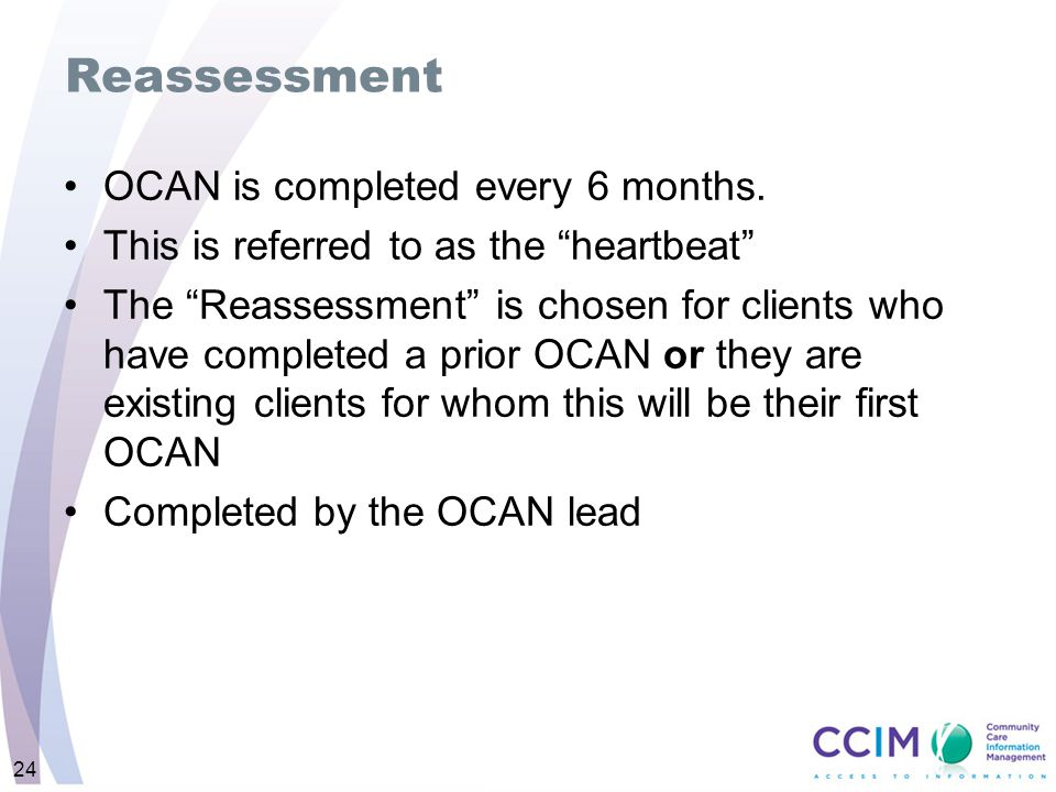 Reassessment OCAN is completed every 6 months.