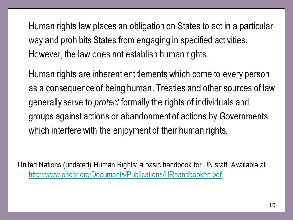 Human rights law places an obligation on States to act in a particular way and prohibits States from engaging in specified activities. However, the law does not establish human rights.
